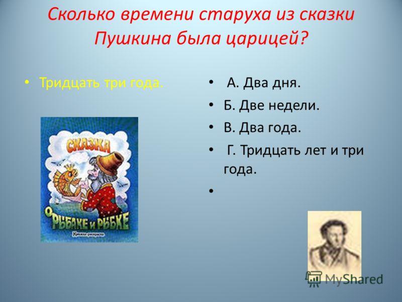 Сколько времени старуха из сказки Пушкина была царицей? Тридцать три года. А. Два дня. Б. Две недели. В. Два года. Г. Тридцать лет и три года.