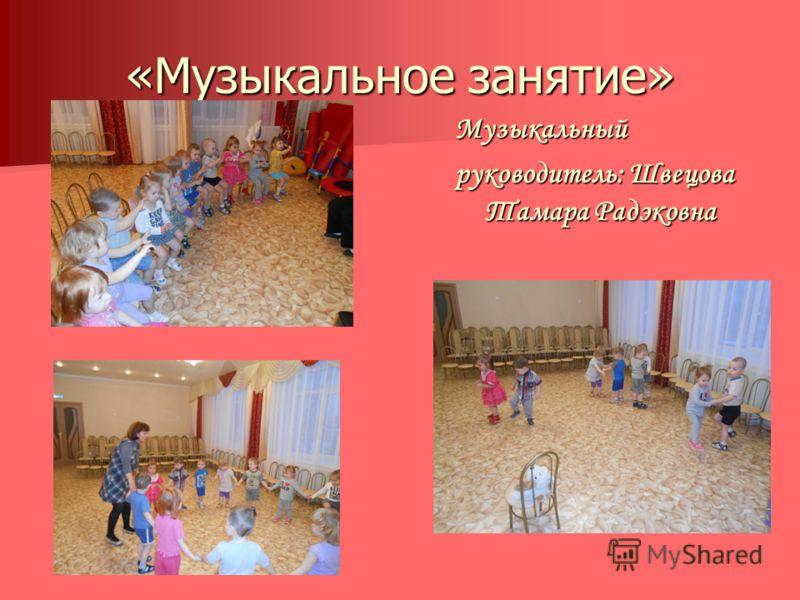 «Музыкальное занятие» Музыкальный руководитель: Швецова Тамара Радэковна