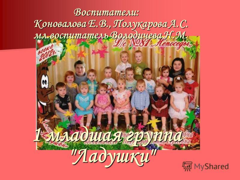 Воспитатели: Коновалова Е.В., Полукарова А.С. мл.воспитатель Володичева Н.М. 1 младшая группа Ладушки