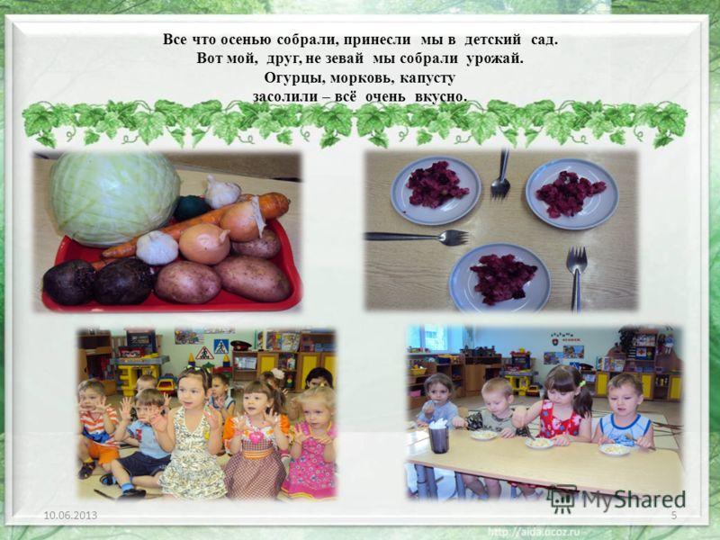 Все что осенью собрали, принесли мы в детский сад. Вот мой, друг, не зевай мы собрали урожай. Огурцы, морковь, капусту засолили – всё очень вкусно. 10.06.20135