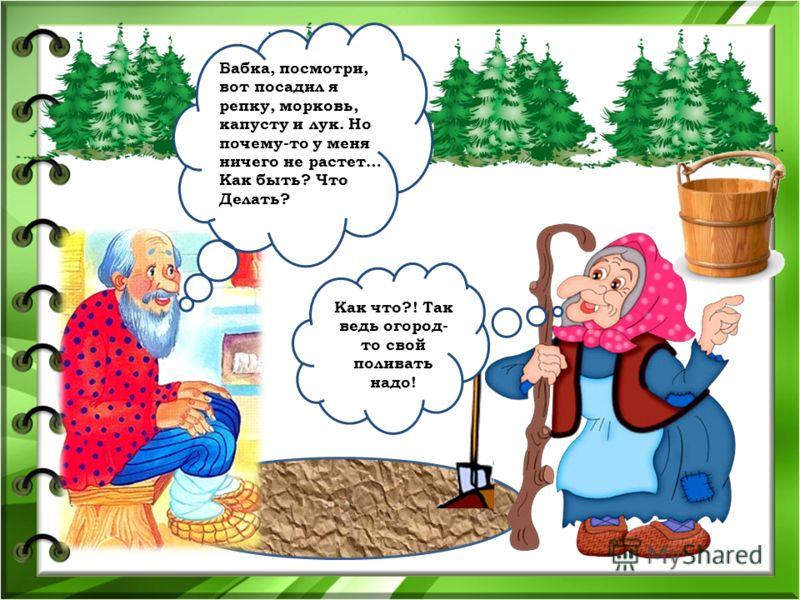 Бабка, посмотри, вот посадил я репку, морковь, капусту и лук. Но почему-то у меня ничего не растет… Как быть? Что Делать? Как что?! Так ведь огород- то свой поливать надо!