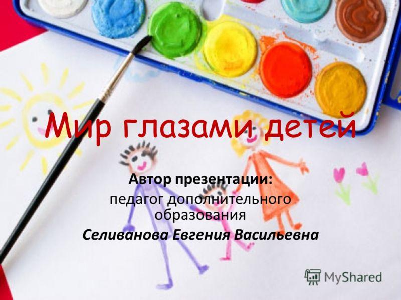 Мир глазами детей Автор презентации: педагог дополнительного образования Селиванова Евгения Васильевна