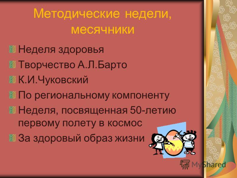 Методические недели, месячники Неделя здоровья Творчество А.Л.Барто К.И.Чуковский По региональному компоненту Неделя, посвященная 50-летию первому полету в космос За здоровый образ жизни