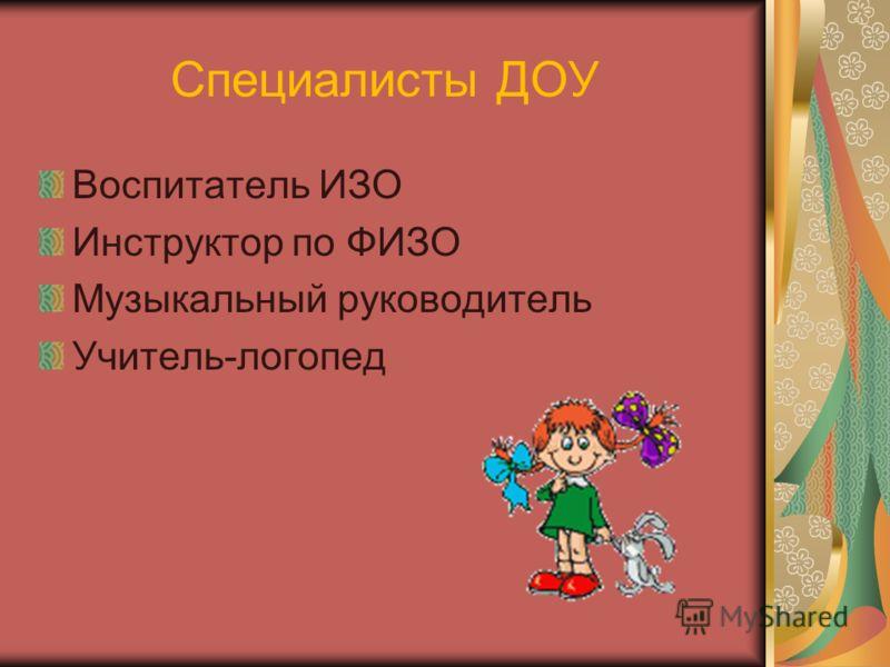 Специалисты ДОУ Воспитатель ИЗО Инструктор по ФИЗО Музыкальный руководитель Учитель-логопед