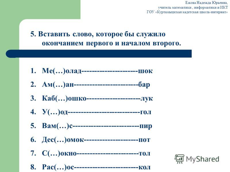 5. Вставить слово, которое бы служило окончанием первого и началом второго. 1.Ме(…)олад----------------------шок 2.Ам(…)ан-------------------------бар 3.Каб(…)ошко---------------------лук 4.У(…)од----------------------------гол 5.Вам(…)с-------------