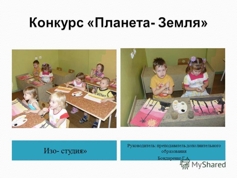 Изо- студия» Руководитель: преподаватель дополнительного образования Бондаренко Г.А.