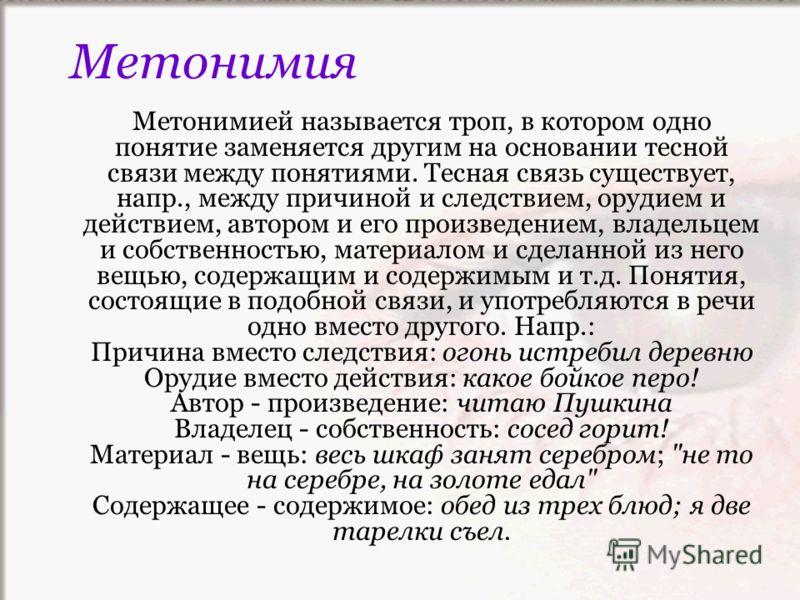 Метонимией называется троп, в котором одно понятие заменяется другим на основании тесной связи между понятиями. Тесная связь существует, напр., между причиной и следствием, орудием и действием, автором и его произведением, владельцем и собственностью