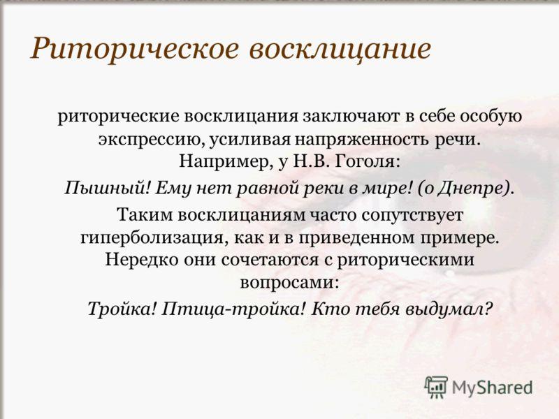 риторические восклицания заключают в себе особую экспрессию, усиливая напряженность речи. Например, у Н.В. Гоголя: Пышный! Ему нет равной реки в мире! (о Днепре). Таким восклицаниям часто сопутствует гиперболизация, как и в приведенном примере. Неред