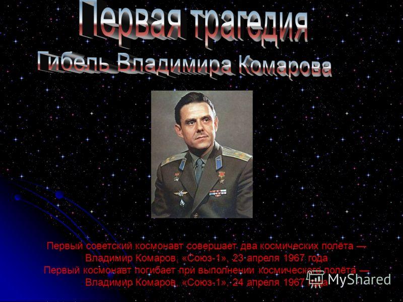 Первый советский космонавт совершает два космических полёта Владимир Комаров, «Союз-1», 23 апреля 1967 года Первый космонавт погибает при выполнении космического полёта Владимир Комаров, «Союз-1», 24 апреля 1967 года