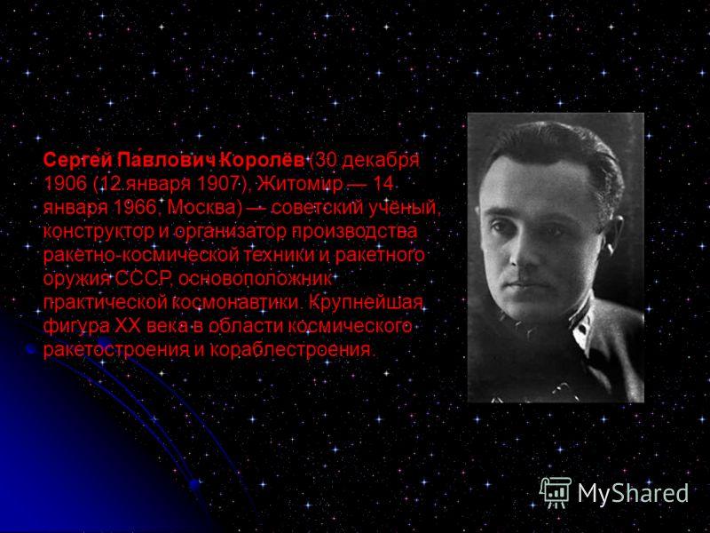 Серге́й Па́влович Королёв (30 декабря 1906 (12 января 1907), Житомир 14 января 1966, Москва) советский учёный, конструктор и организатор производства ракетно-космической техники и ракетного оружия СССР, основоположник практической космонавтики. Крупн