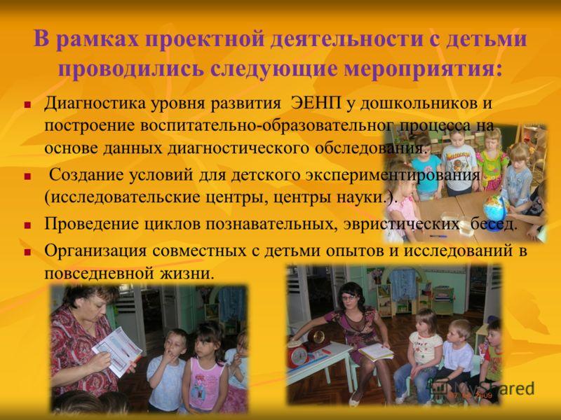 В рамках проектной деятельности с детьми проводились следующие мероприятия: Диагностика уровня развития ЭЕНП у дошкольников и построение воспитательно-образовательног процесса на основе данных диагностического обследования. Создание условий для детск