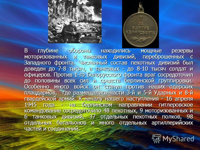 В глубине обороны находились мощные резервы моторизованных и танковых дивизий, переброшенных с Западного фронта. Численный состав пехотных дивизий был доведен до 7-8 тысяч, а танковых - до 8-10 тысяч солдат и офицеров. Против 1-го Белорусского фронта