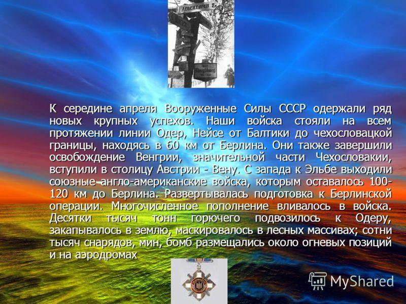 К середине апреля Вооруженные Силы СССР одержали ряд новых крупных успехов. Наши войска стояли на всем протяжении линии Одер, Нейсе от Балтики до чехословацкой границы, находясь в 60 км от Берлина. Они также завершили освобождение Венгрии, значительн