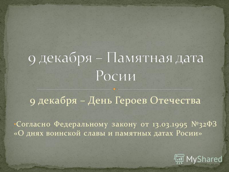 9 декабря – День Героев Отечества Согласно Федеральному закону от 13.03.1995 32ФЗ «О днях воинской славы и памятных датах Росии»