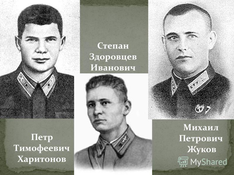 Петр Тимофеевич Харитонов Степан Здоровцев Иванович Михаил Петрович Жуков