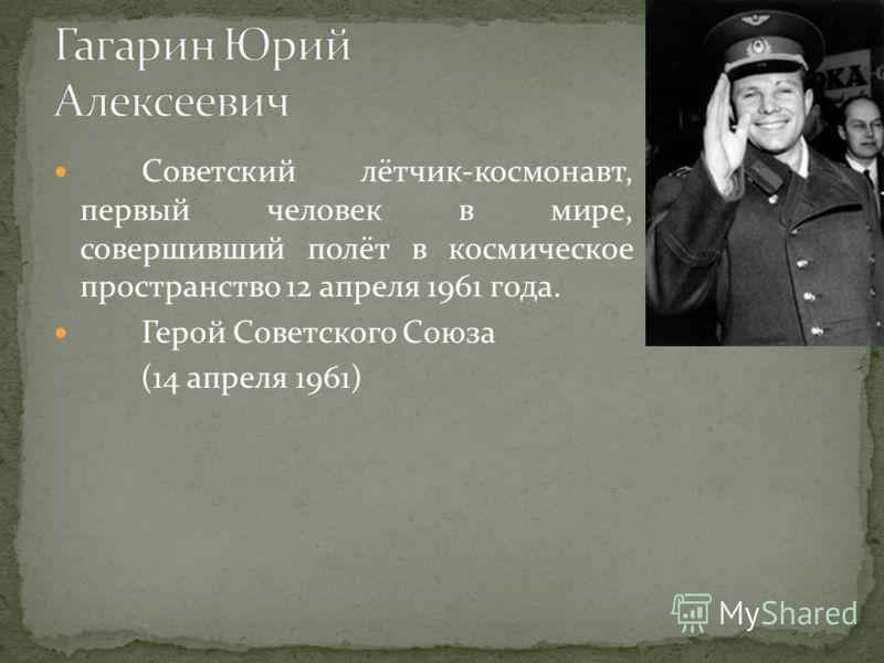 Советский лётчик-космонавт, первый человек в мире, совершивший полёт в космическое пространство 12 апреля 1961 года. Герой Советского Союза (14 апреля 1961)