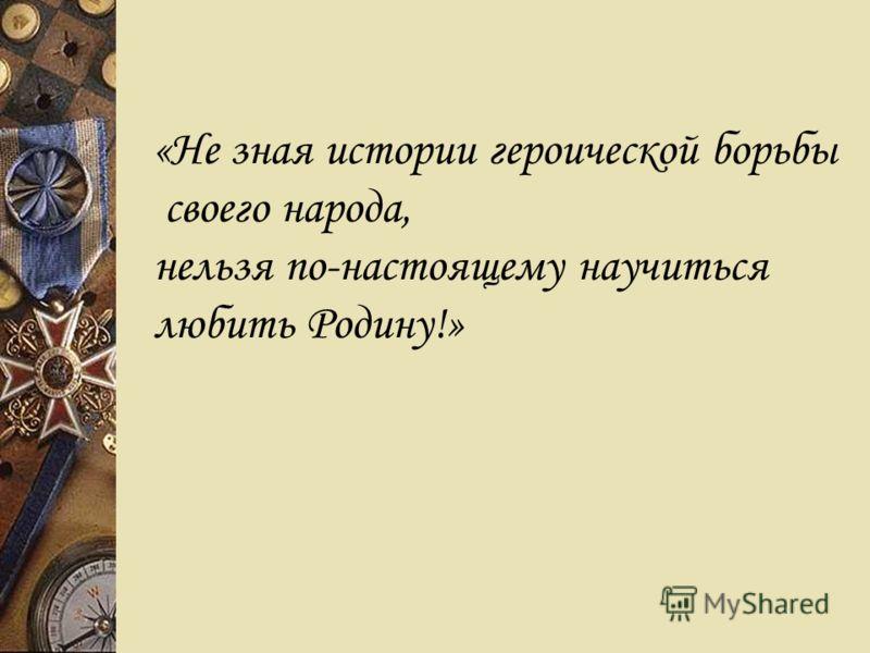 «Не зная истории героической борьбы своего народа, нельзя по-настоящему научиться любить Родину!»