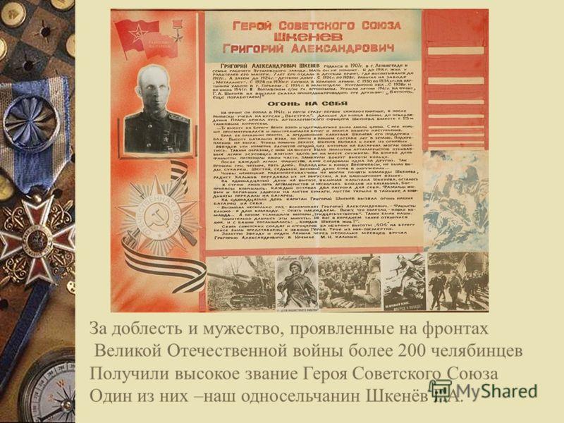 За доблесть и мужество, проявленные на фронтах Великой Отечественной войны более 200 челябинцев Получили высокое звание Героя Советского Союза Один из них –наш односельчанин Шкенёв Г.А.