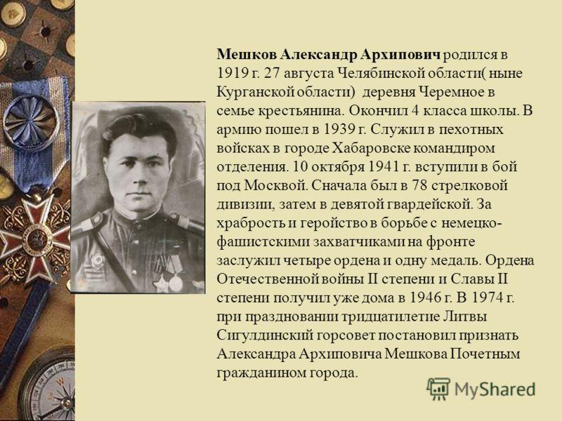 Мешков Александр Архипович родился в 1919 г. 27 августа Челябинской области( ныне Курганской области) деревня Черемное в семье крестьянина. Окончил 4 класса школы. В армию пошел в 1939 г. Служил в пехотных войсках в городе Хабаровске командиром отдел