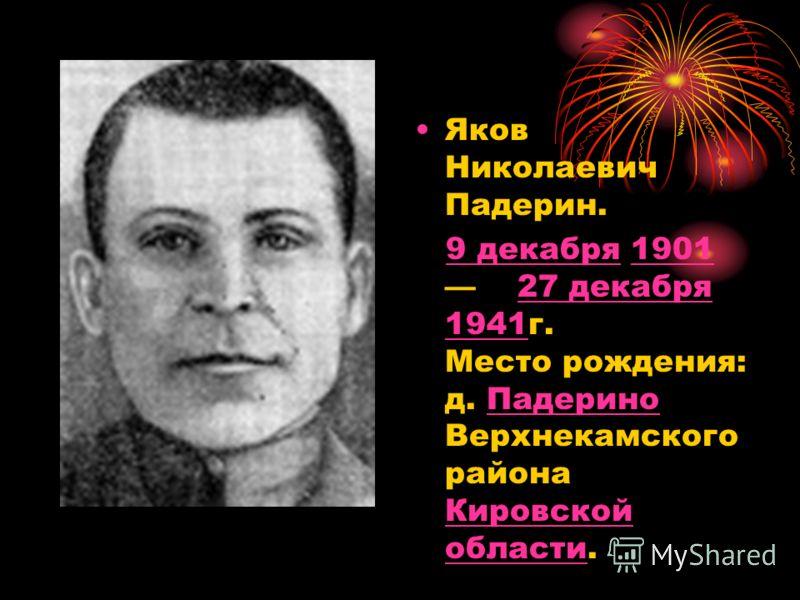 Яков Николаевич Падерин. 9 декабря 1901 27 декабря 1941г. Место рождения: д. Падерино Верхнекамского района Кировской области.9 декабря190127 декабря 1941Падерино Кировской области