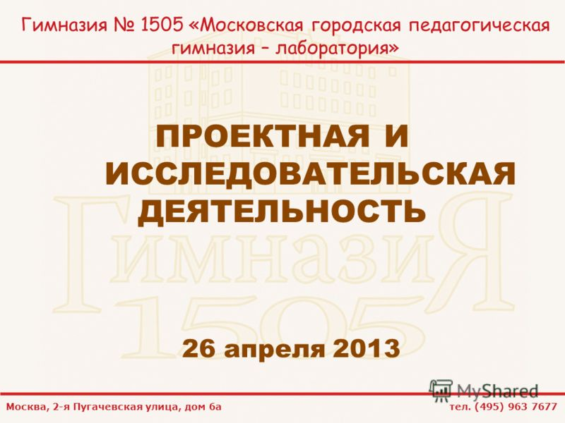 Москва, 2-я Пугачевская улица, дом 6а тел. (495) 963 7677 Гимназия 1505 «Московская городская педагогическая гимназия – лаборатория» ПРОЕКТНАЯ И ИССЛЕДОВАТЕЛЬСКАЯ ДЕЯТЕЛЬНОСТЬ 26 апреля 2013