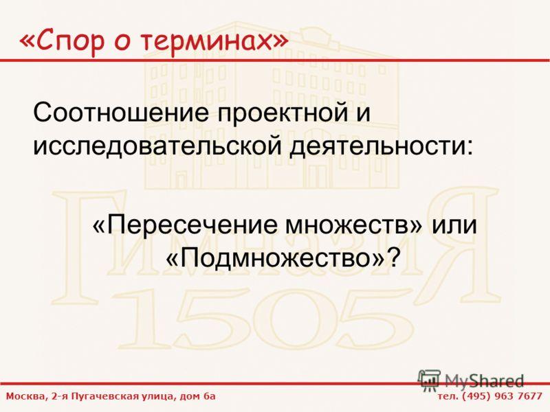 Москва, 2-я Пугачевская улица, дом 6а тел. (495) 963 7677 «Спор о терминах» Соотношение проектной и исследовательской деятельности: «Пересечение множеств» или «Подмножество»?