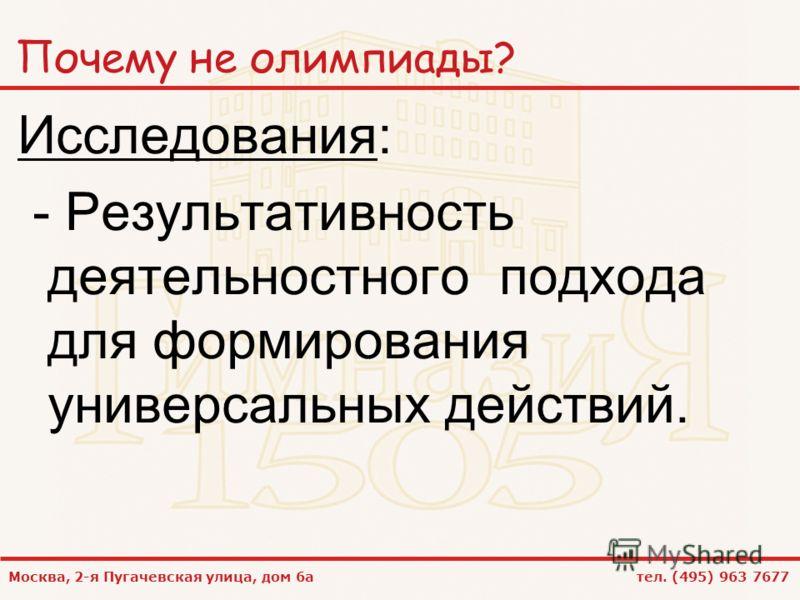 Москва, 2-я Пугачевская улица, дом 6а тел. (495) 963 7677 Почему не олимпиады? Исследования: - Результативность деятельностного подхода для формирования универсальных действий.