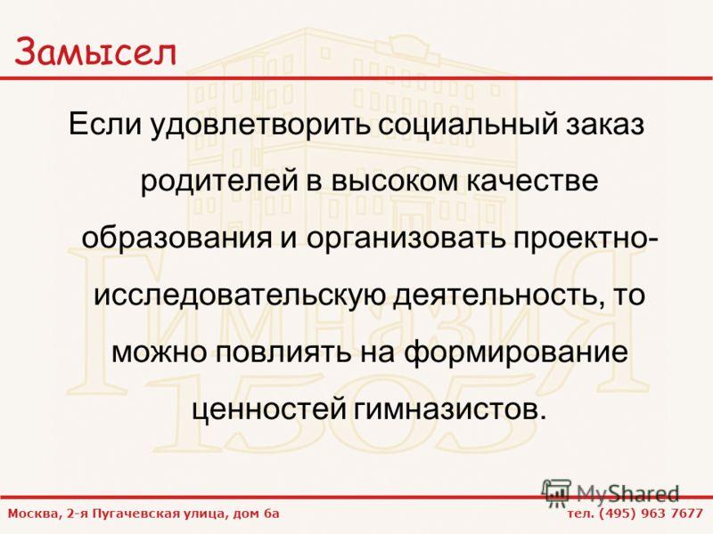Москва, 2-я Пугачевская улица, дом 6а тел. (495) 963 7677 Замысел Если удовлетворить социальный заказ родителей в высоком качестве образования и организовать проектно- исследовательскую деятельность, то можно повлиять на формирование ценностей гимназ