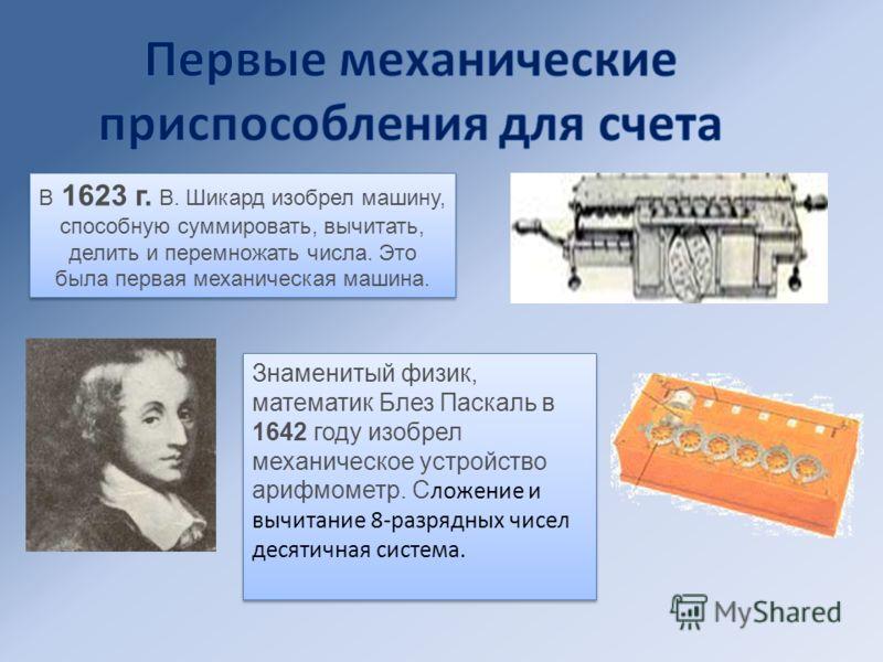 В 1623 г. В. Шикард изобрел машину, способную суммировать, вычитать, делить и перемножать числа. Это была первая механическая машина. Знаменитый физик, математик Блез Паскаль в 1642 году изобрел механическое устройство арифмометр. С ложение и вычитан