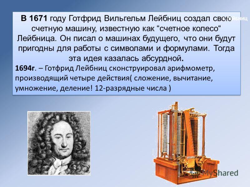 В 1671 году Готфрид Вильгельм Лейбниц создал свою счетную машину, известную как счетное колесо Лейбница. Он писал о машинах будущего, что они будут пригодны для работы с символами и формулами. Тогда эта идея казалась абсурдной. 1694г. – Готфрид Лейбн