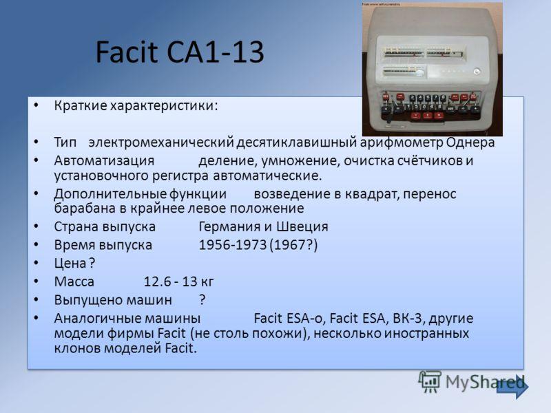 Facit CA1-13 Краткие характеристики: Типэлектромеханический десятиклавишный арифмометр Однера Автоматизацияделение, умножение, очистка счётчиков и установочного регистра автоматические. Дополнительные функциивозведение в квадрат, перенос барабана в к