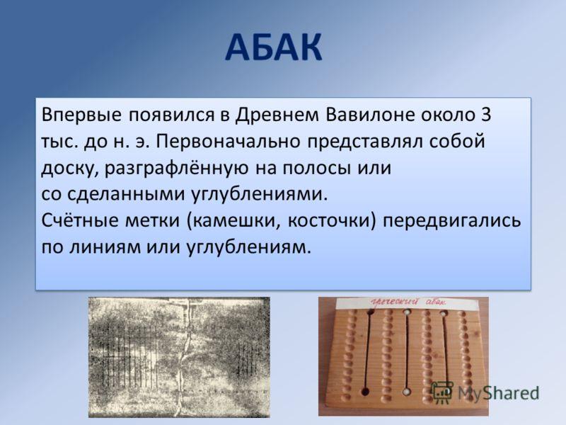 Впервые появился в Древнем Вавилоне около 3 тыс. до н. э. Первоначально представлял собой доску, разграфлённую на полосы или со сделанными углублениями. Счётные метки (камешки, косточки) передвигались по линиям или углублениям. Впервые появился в Дре