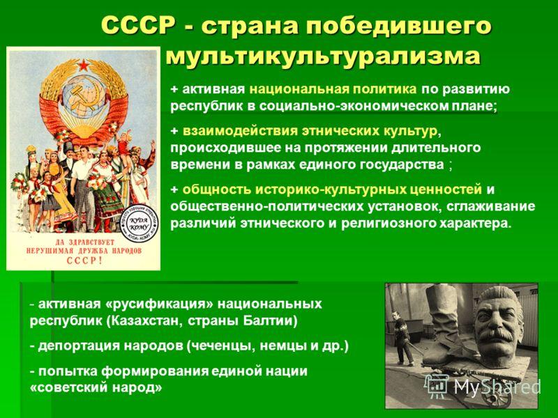 СССР - страна победившего СССР - страна победившего мультикультурализма мультикультурализма + активная национальная политика по развитию республик в социально-экономическом плане; + взаимодействия этнических культур, происходившее на протяжении длите