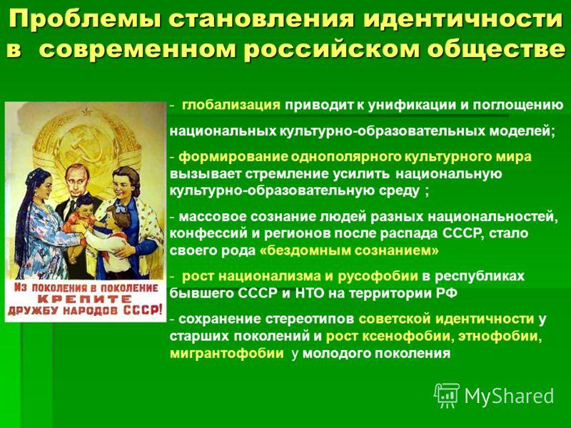 Проблемы становления идентичности в современном российском обществе - глобализация приводит к унификации и поглощению национальных культурно-образовательных моделей; - формирование однополярного культурного мира вызывает стремление усилить национальн