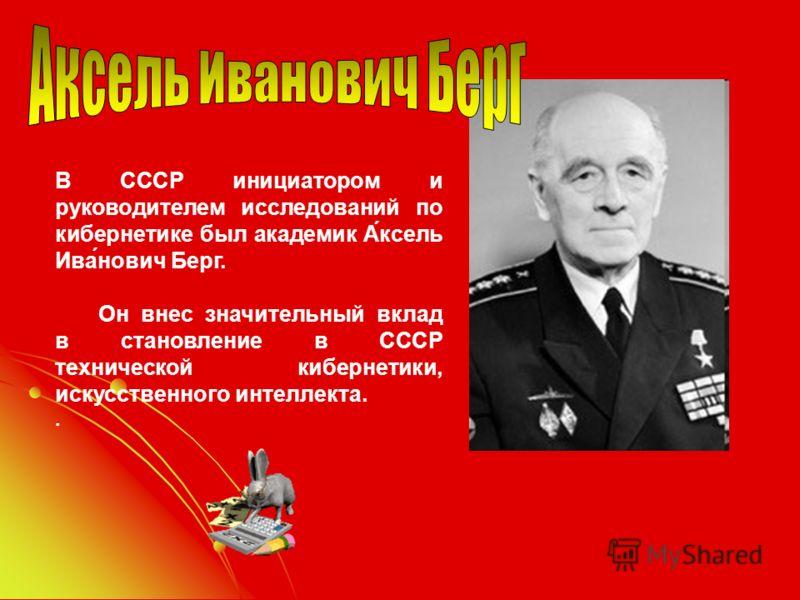 В СССР инициатором и руководителем исследований по кибернетике был академик А́ксель Ива́нович Берг. Он внес значительный вклад в становление в СССР технической кибернетики, искусственного интеллекта..