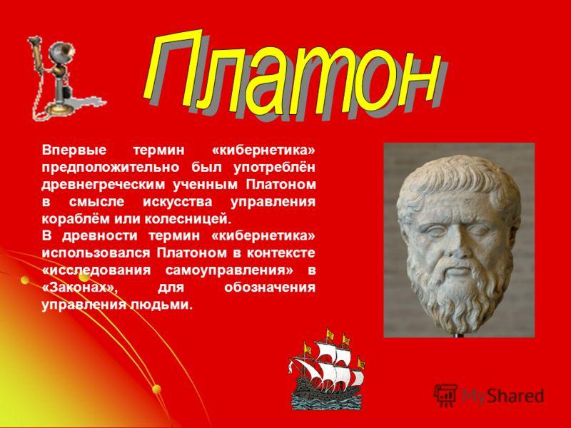Впервые термин «кибернетика» предположительно был употреблён древнегреческим ученным Платоном в смысле искусства управления кораблём или колесницей. В древности термин «кибернетика» использовался Платоном в контексте «исследования самоуправления» в «