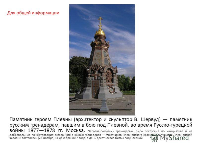 Памятник героям Плевны (архитектор и скульптор В. Шервуд) памятник русским гренадерам, павшим в бою под Плевной, во время Русско-турецкой войны 18771878 гг. Москва. Часовня-памятник гренадерам, была построена по инициативе и на добровольные пожертвов