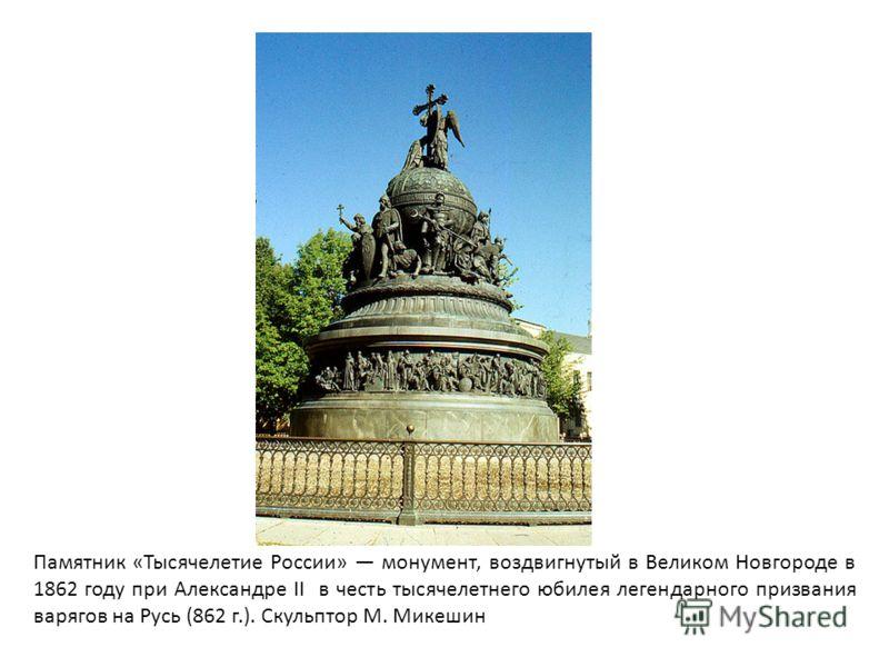 Памятник «Тысячелетие России» монумент, воздвигнутый в Великом Новгороде в 1862 году при Александре II в честь тысячелетнего юбилея легендарного призвания варягов на Русь (862 г.). Скульптор М. Микешин