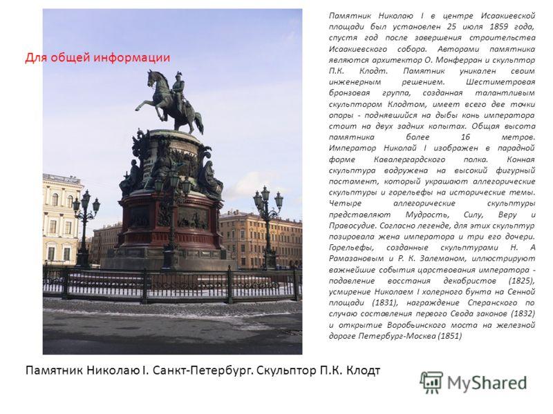 Памятник Николаю I в центре Исаакиевской площади был установлен 25 июля 1859 года, спустя год после завершения строительства Исаакиевского собора. Авторами памятника являются архитектор О. Монферран и скульптор П.К. Клодт. Памятник уникален своим инж