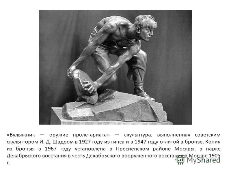 «Булыжник оружие пролетариата» скульптура, выполненная советским скульптором И. Д. Шадром в 1927 году из гипса и в 1947 году отлитой в бронзе. Копия из бронзы в 1967 году установлена в Пресненском районе Москвы, в парке Декабрьского восстания в честь