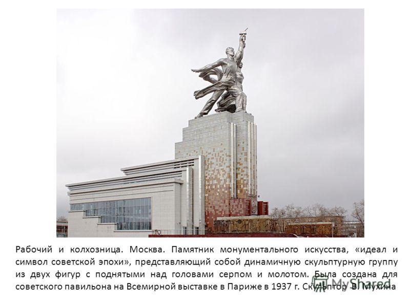 Рабочий и колхозница. Москва. Памятник монументального искусства, «идеал и символ советской эпохи», представляющий собой динамичную скульптурную группу из двух фигур с поднятыми над головами серпом и молотом. Была создана для советского павильона на