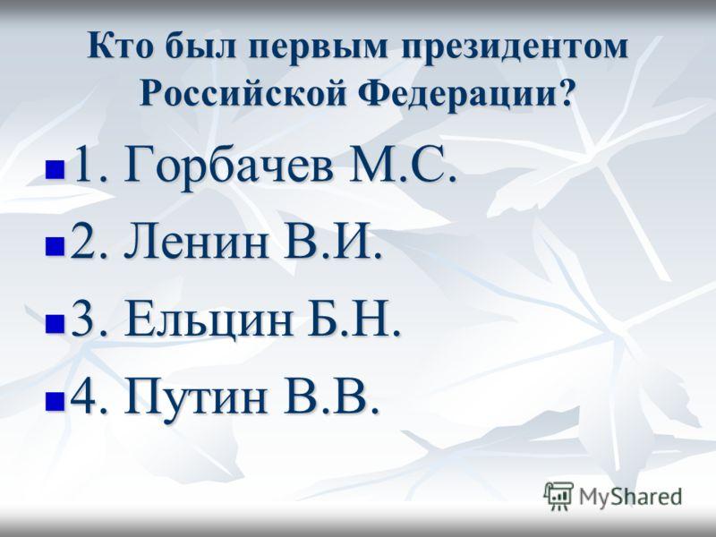 Кто был первым президентом Российской Федерации? 1. Горбачев М.С. 1. Горбачев М.С. 2. Ленин В.И. 2. Ленин В.И. 3. Ельцин Б.Н. 3. Ельцин Б.Н. 4. Путин В.В. 4. Путин В.В.