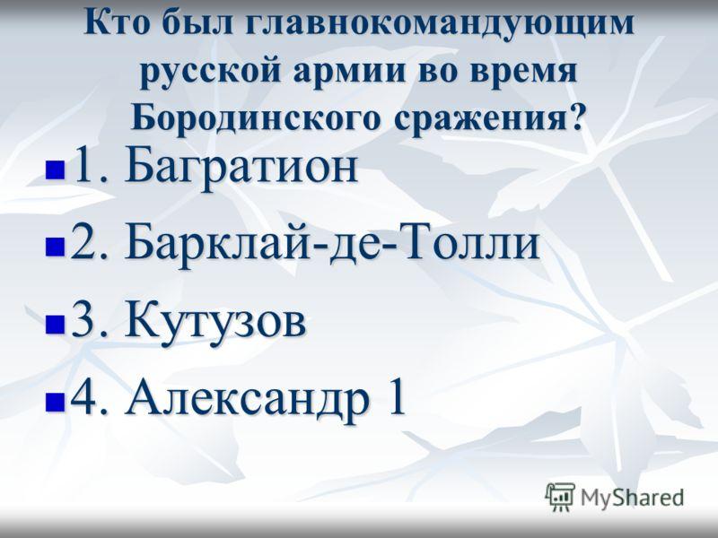 Кто был главнокомандующим русской армии во время Бородинского сражения? 1. Багратион 1. Багратион 2. Барклай-де-Толли 2. Барклай-де-Толли 3. Кутузов 3. Кутузов 4. Александр 1 4. Александр 1
