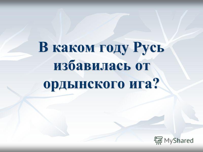 В каком году Русь избавилась от ордынского ига?