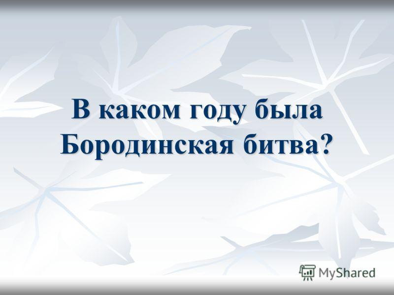 В каком году была Бородинская битва?