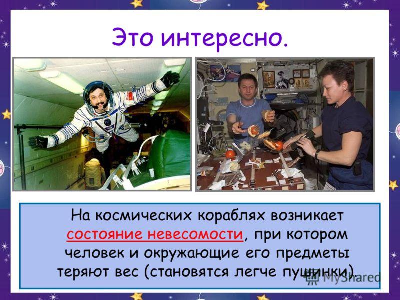 Это интересно. На космических кораблях возникает состояние невесомости, при котором человек и окружающие его предметы теряют вес (становятся легче пушинки).
