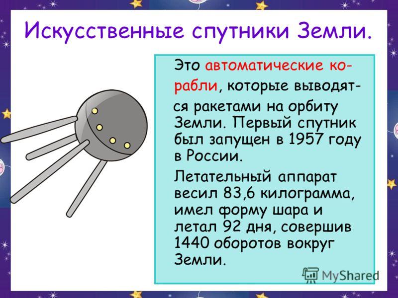 Искусственные спутники Земли. Это автоматические ко- рабли, которые выводят- ся ракетами на орбиту Земли. Первый спутник был запущен в 1957 году в России. Летательный аппарат весил 83,6 килограмма, имел форму шара и летал 92 дня, совершив 1440 оборот