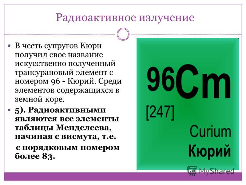 Радиоактивное излучение В честь супругов Кюри получил свое название искусственно полученный трансурановый элемент с номером 96 - Кюрий. Среди элементов содержащихся в земной коре. 5). Радиоактивными являются все элементы таблицы Менделеева, начиная с