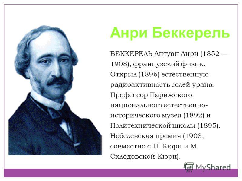 Анри Беккерель БЕККЕРЕЛЬ Антуан Анри (1852 1908), французский физик. Открыл (1896) естественную радиоактивность солей урана. Профессор Парижского национального естественно- исторического музея (1892) и Политехнической школы (1895). Нобелевская премия