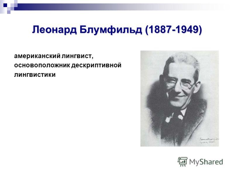 Леонард Блумфильд (1887-1949) американский лингвист, основоположник дескриптивной лингвистики